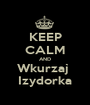 KEEP CALM AND Wkurzaj  Izydorka - Personalised Poster A1 size