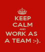 KEEP CALM AND WORK AS  A TEAM :-). - Personalised Poster A1 size