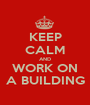 KEEP CALM AND WORK ON A BUILDING - Personalised Poster A1 size