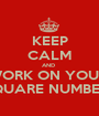 KEEP CALM AND  WORK ON YOUR  SQUARE NUMBERS - Personalised Poster A1 size