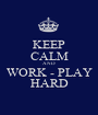 KEEP CALM AND WORK - PLAY HARD - Personalised Poster A1 size