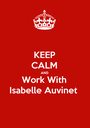 KEEP CALM AND Work With Isabelle Auvinet - Personalised Poster A1 size