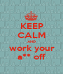 KEEP CALM AND work your a** off - Personalised Poster A1 size