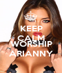 KEEP CALM AND WORSHIP ARIANNY - Personalised Poster A1 size