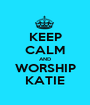 KEEP CALM AND WORSHIP KATIE - Personalised Poster A1 size