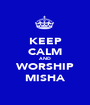 KEEP CALM AND WORSHIP MISHA - Personalised Poster A1 size