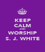 KEEP CALM AND WORSHIP S. J. WHITE - Personalised Poster A1 size