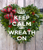 KEEP CALM AND WREATH ON - Personalised Poster A1 size