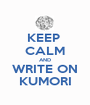 KEEP  CALM AND WRITE ON KUMORI - Personalised Poster A1 size