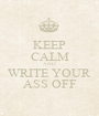 KEEP CALM AND WRITE YOUR ASS OFF - Personalised Poster A1 size