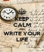 KEEP CALM AND WRITE YOUR LIFE - Personalised Poster A1 size