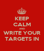 KEEP CALM AND WRITE YOUR TARGETS IN - Personalised Poster A1 size