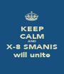 KEEP CALM AND X-8 SMANIS will unite - Personalised Poster A1 size