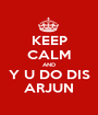 KEEP CALM AND Y U DO DIS ARJUN - Personalised Poster A1 size