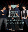 KEEP CALM AND ya xo4u av- tograf ot BTR - Personalised Poster A1 size