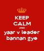 KEEP CALM AND yaar v leader bannan gye - Personalised Poster A1 size