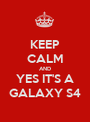 KEEP CALM AND YES IT'S A   GALAXY S4   - Personalised Poster A1 size