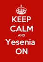 KEEP CALM AND Yesenia  ON - Personalised Poster A1 size