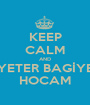 KEEP CALM AND YETER BAGİYE HOCAM - Personalised Poster A1 size