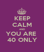 KEEP CALM AND YOU ARE  40 ONLY - Personalised Poster A1 size