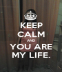 KEEP CALM AND YOU ARE MY LIFE. - Personalised Poster A1 size