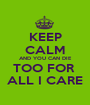 KEEP CALM AND YOU CAN DIE TOO FOR  ALL I CARE - Personalised Poster A1 size
