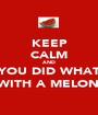 KEEP CALM AND YOU DID WHAT  WITH A MELON? - Personalised Poster A1 size