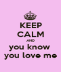 KEEP CALM AND you know  you love me - Personalised Poster A1 size