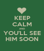 KEEP CALM AND YOU'LL SEE HIM SOON - Personalised Poster A1 size