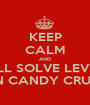 KEEP CALM AND YOU'LL SOLVE LEVEL 33 ON CANDY CRUSH - Personalised Poster A1 size