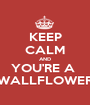 KEEP CALM AND YOU'RE A  WALLFLOWER - Personalised Poster A1 size