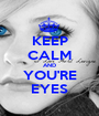KEEP CALM AND YOU'RE EYES - Personalised Poster A1 size