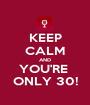 KEEP CALM AND YOU'RE  ONLY 30! - Personalised Poster A1 size