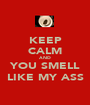 KEEP CALM AND YOU SMELL LIKE MY ASS - Personalised Poster A1 size