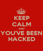 KEEP CALM AND YOU'VE BEEN HACKED - Personalised Poster A1 size