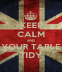 KEEP CALM AND YOUR TABLE TIDY - Personalised Poster A1 size