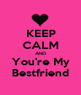 KEEP CALM AND You're My Bestfriend - Personalised Poster A1 size