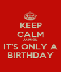 KEEP CALM ANMOL IT'S ONLY A BIRTHDAY - Personalised Poster A1 size