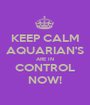 KEEP CALM AQUARIAN'S ARE IN CONTROL NOW! - Personalised Poster A1 size