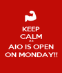 KEEP CALM AS AIO IS OPEN ON MONDAY!! - Personalised Poster A1 size