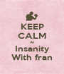 KEEP CALM At Insanity With fran - Personalised Poster A1 size