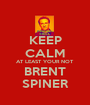 KEEP CALM AT LEAST YOUR NOT BRENT SPINER - Personalised Poster A1 size