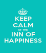 KEEP CALM AT THE INN OF HAPPINESS - Personalised Poster A1 size
