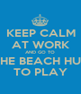 KEEP CALM AT WORK AND GO TO  THE BEACH HUT TO PLAY - Personalised Poster A1 size