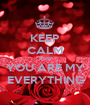 KEEP CALM B'coz YOU ARE MY EVERYTHING - Personalised Poster A1 size