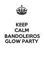 KEEP CALM BANDOLEIROS GLOW PARTY  - Personalised Poster A1 size