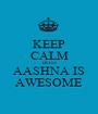 KEEP CALM BCOZ AASHNA IS AWESOME - Personalised Poster A1 size