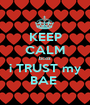 KEEP CALM bcoz i TRUST my BAE  - Personalised Poster A1 size
