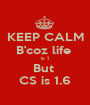 KEEP CALM B'coz life  is 1 But  CS is 1.6 - Personalised Poster A1 size
