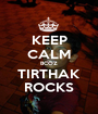 KEEP CALM BCOZ TIRTHAK ROCKS - Personalised Poster A1 size